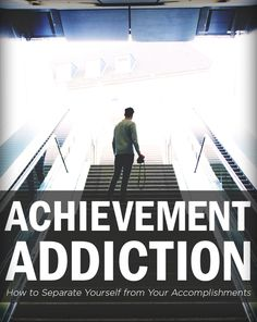 Achievement Addiction: How to Separate Yourself from Your Accomplishments