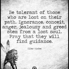 Be tolerant of those who are lost on their path. Ignorance, conceit, anger, jealousy and greed stem from a lost soul. Pray that they will find guidance. Wisdom Quotes, Quotes To Live By, Me Quotes, Qoutes, Anger Quotes, Great Quotes, Inspirational Quotes, Insightful Quotes, Motivational Quotes