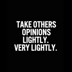 Take others opinions lightly. Very lightly.