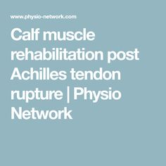 Calf muscle rehabilitation post Achilles tendon rupture | Physio Network