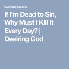 If I'm Dead to Sin, Why Must I Kill It Every Day? | Desiring God