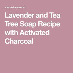 Lavender and Tea Tree Soap Recipe with Activated Charcoal
