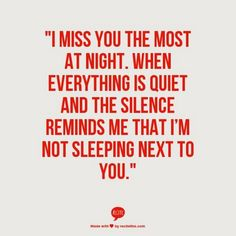 """""""I miss you the most at night. When everything is quiet and the silence reminds me that I'm not sleeping next to you but I still miss you and think about you every minute of the day because I love you with all my heart and soul Theresa xoxoxoxoxoxo Missing Someone Quotes, Missing You Quotes For Him, Quotes To Live By, Lover Quotes For Him, Missing My Wife, I Miss Him Quotes, Missing Love, The Words, Tu Me Manques"""