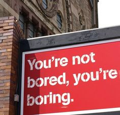 Oh my goodness! My mother used to tell us that only boring people get bored. I strive to never be bored.