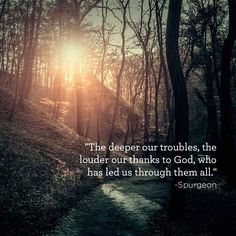 """""""The deeper our troubles, the louder our thanks to God, who has led us through them all."""" -Spurgeon http://tfl.to/1FM5yzD"""