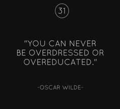 You can never be overdressed or over educated