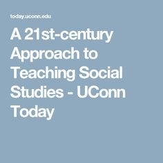 A 21st-century Approach to Teaching Social Studies - UConn Today