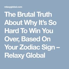 The Brutal Truth About Why It's So Hard To Win You Over, Based On Your Zodiac Sign – Relaxy Global
