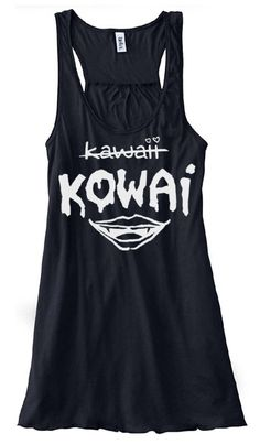 $27.50  Kowai Flowy Tank Top By Gesshoku http://www.gesshoku.com/kowai-not-kawaii-flowy-tank-top-p-5059.html  Kawaii? No, try again. Let it be known that the wearer of this tank top is so much more KOWAI (scary) than KAWAII (cute).