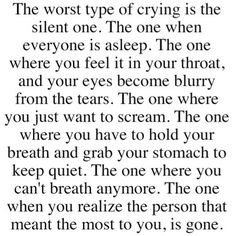 The worst type of crying is the silent one...When everyone is asleep...You just want to scream... You can't hold back the tears... The one where you have to hold your breath and grab your stomach (and rock yourself on the floor) to keep quiet. The one where you can't breath anymore...