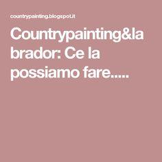 Countrypainting&labrador: Ce la possiamo fare.....