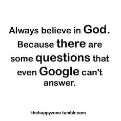 As much as I enjoy Google, I LOVE God more!!  Always believe in God