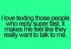 This is so true, I love when people text me back so fast!! It makes me like them more and more!!