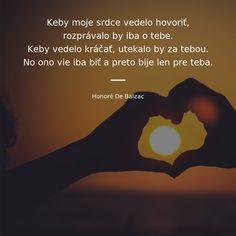 Keby moje srdce vedelo hovoriť, rozprávalo by iba o tebe. Keby vedelo kráčať, utekalo by za tebou. No ono vie iba biť a preto bije len pre teba. - Honoré De Balzac #srdce I Love You, Motivational Quotes, Advice, Thoughts, Life, Te Amo, Je T'aime, Tips, Motivating Quotes