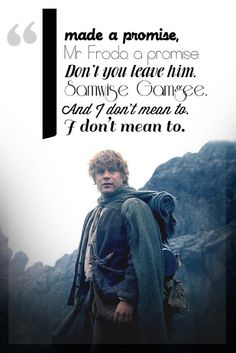 "Samwise Gamgee - the true hero in Lord of the Rings. ""Frodo wouldn't have made it very far without Sam."" My personal favorite quote, "" There's some good left in this world, Mr. Frodo, and it's worth fighting for""."