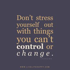 Don't stress yourself out with things you can't control or change. - Unknown