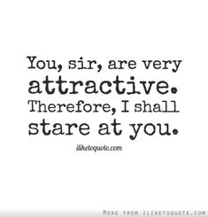 You, sir, are very attractive. Therefore, I shall stare at you. (And not very imperceptibly.)
