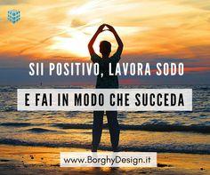 Sii positivo, lavora sodo e fai in modo che succeda.