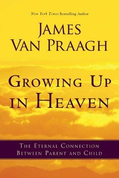 Growing Up in Heaven: The eternal connection between parent and child by James Van Praagh