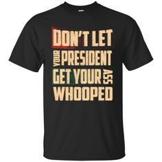 Don't Let Your President Get Your Ass Whooped Shirt, Hoodie, Tank