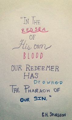 In the red sea of His own blood, our redeemer has drowned the Pharaoh of our sin. C.H. Spurgeon