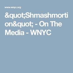 """""""Shmashmortion"""" - On The Media - WNYC"""