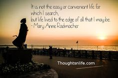 Thoughtsnlife.com: It is not the easy or convenient life for which I search, but life lived to the edge of all that I may be. - Mary Anne Radmacher