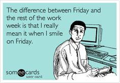 The difference between Friday and the rest of the work week is that I really mean it when I smile on Friday.