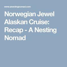 Norwegian Jewel Alaskan Cruise: Recap - A Nesting Nomad