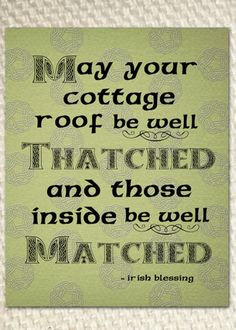 Irish Blessing: May your cottage roof be well thatched and those inside be well matched. Irish Quotes, Irish Sayings, Irish Poems, Scottish Quotes, Wisdom Sayings, Irish Proverbs, Irish Eyes Are Smiling, Irish Pride, Celtic Pride