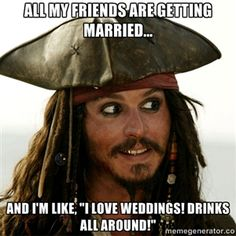 "All my friends are getting married... and I'm like, ""I love weddings! Drinks all around!"" 