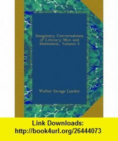 Imaginary Conversations of Literary Men and Statesmen, Volume 5 (German Edition) Walter Savage Landor ,   ,  , ASIN: B005GCS6GC , tutorials , pdf , ebook , torrent , downloads , rapidshare , filesonic , hotfile , megaupload , fileserve