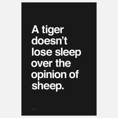 """A tiger doesn't lose sleep over the opinion of sheep."" One of the coolest prints I've seen lately."
