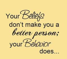 Your beliefs don't make you a better person; your behavior does...