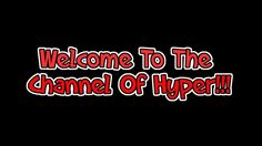 Welcome To The Channel Of Hyper!!!