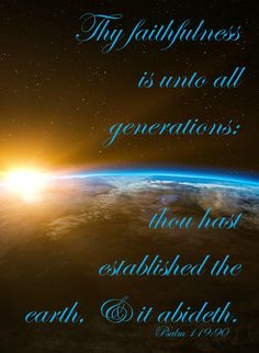 Psalm 119:90 (KJV) Thy faithfulness is unto all generations: thou hast established the earth, and it abideth.