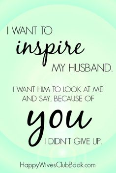 I want to inspire my husband. I want him to look at me and say, because of you I didn't give up.  ROS, because of you I didn't give up, and never will!