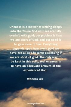 Oneness is a matter of sinking deeply into the Triune God until we are fully overlaid with gold; our problem is that we are short of God, and our need is to gain more of Him. Everything depends upon how much gold we have; we all can become dissenting if we are short of gold. The only way to be kept in this solid, real oneness is to have an adequate amount of the experienced God. Witness Lee