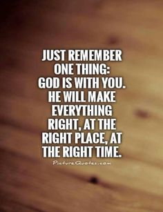 Just remember one thing. God is with you. He will make everything right, at the right place, at the right time.
