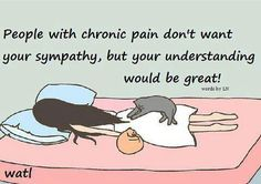 People with chronic pain don't want your sympathy, but your understanding would be great.