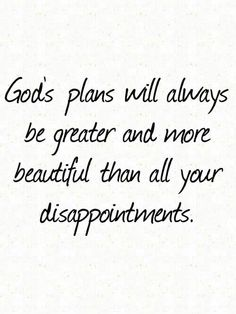 Gods plans will always be greater and more beautiful than all your dissapointments
