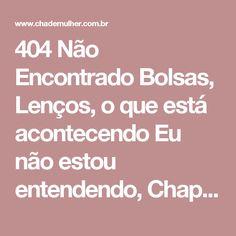 404 Não Encontrado Bolsas, Lenços, o que está acontecendo Eu não estou entendendo, Chapéus e Moda Feminina Online