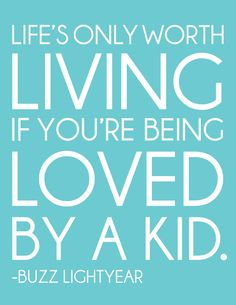 Life's only worth living if you're being loved by a kid. -Buzz Lightyear