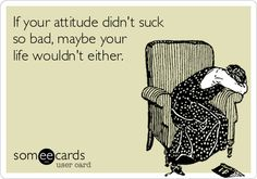 If your attitude didn't suck so bad, maybe your life wouldn't either.