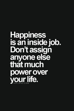 """Happiness is an inside job. Don't assign anyone else that much power over your life."" #quotes"