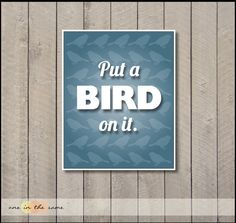 Put a Bird on it - Portlandia - 8x10 print in blue -$16.50 - http://www.etsy.com/listing/96402954/put-a-bird-on-it-portlandia-art-blue