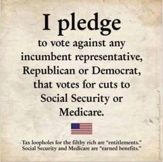 I pledge to vote against any incumbent representative, Republican or Democrat, that votes for cuts to Social Security or Medicare. Tax loopholes for the filthy rich are 'entitlements.' S. S. and Medicare are 'earned benefits.'
