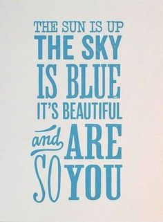 The Sun Is Up * Your Daily Brain Vitamin v3.1.15   Somewhere. The sky is blue somewhere (not here today but somewhere). And you are beautiful.   Motivational   Inspirational   Life   Love   Quotes   Words of Wisdom   Quote of the Day   Advice  
