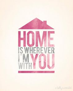 Home is wherever i'm with you!