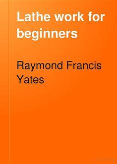 """Lathe work for beginners: a practical treatise on lathe work"" - Raymond Francis Yates, 1922 240"